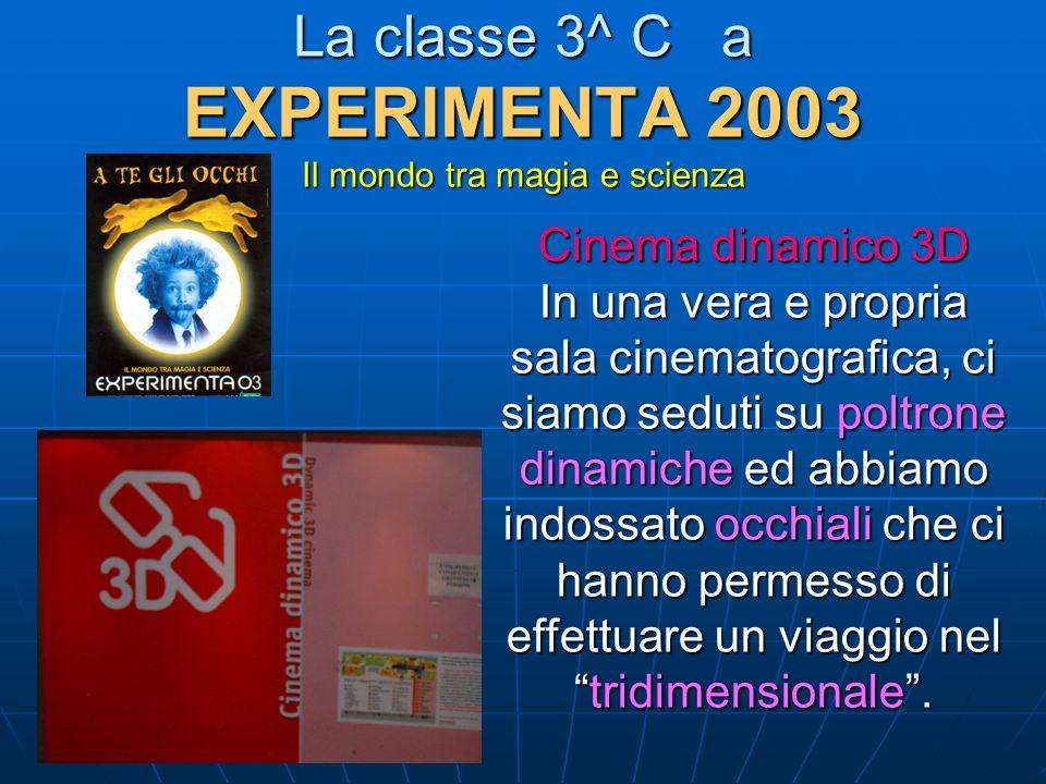 La classe 3^ C a EXPERIMENTA 2003 Il mondo tra magia e scienza Cinema dinamico 3D In una vera e propria sala cinematografica, ci siamo seduti su poltr