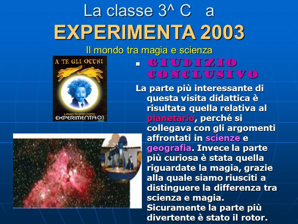 La classe 3^ C a EXPERIMENTA 2003 Il mondo tra magia e scienza Giudizio conclusivo Giudizio conclusivo La parte più interessante di questa visita didattica è risultata quella relativa al planetario, perché si collegava con gli argomenti affrontati in scienze e geografia.