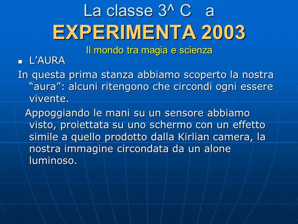 La classe 3^ C a EXPERIMENTA 2003 Il mondo tra magia e scienza L'AURA L'AURA In questa prima stanza abbiamo scoperto la nostra aura : alcuni ritengono che circondi ogni essere vivente.