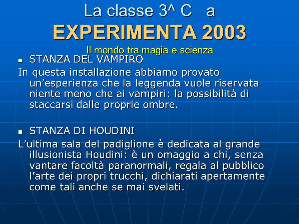 La classe 3^ C a EXPERIMENTA 2003 Il mondo tra magia e scienza STANZA DEL VAMPIRO STANZA DEL VAMPIRO In questa installazione abbiamo provato un'esperi