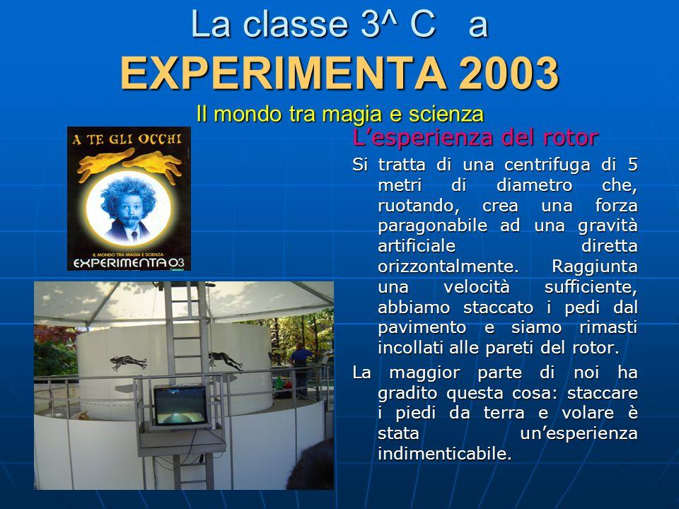 La classe 3^ C a EXPERIMENTA 2003 Il mondo tra magia e scienza L'esperienza del rotor Si tratta di una centrifuga di 5 metri di diametro che, ruotando, crea una forza paragonabile ad una gravità artificiale diretta orizzontalmente.