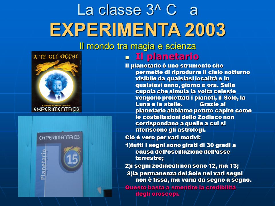 La classe 3^ C a EXPERIMENTA 2003 Il mondo tra magia e scienza Il planetario Il planetario Il planetario è uno strumento che permette di riprodurre il cielo notturno visibile da qualsiasi località e in qualsiasi anno, giorno e ora.