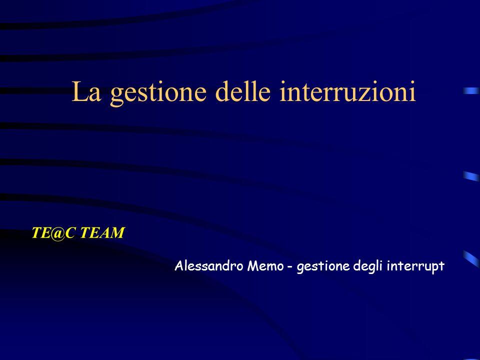 La gestione delle interruzioni TE@C TEAM Alessandro Memo - gestione degli interrupt