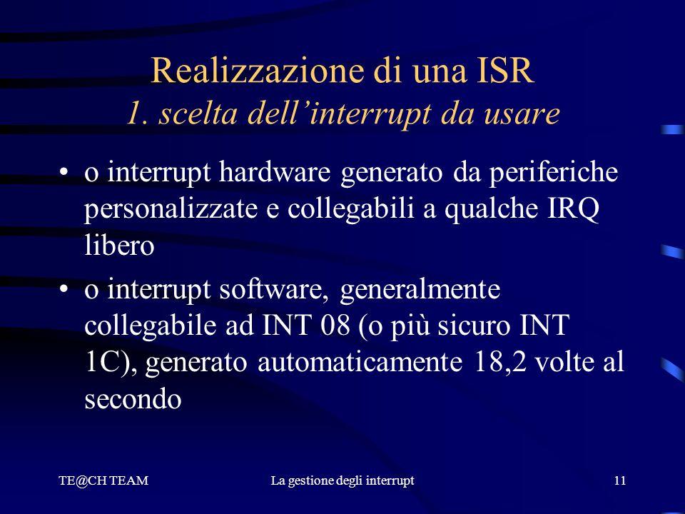 TE@CH TEAMLa gestione degli interrupt11 Realizzazione di una ISR 1. scelta dell'interrupt da usare o interrupt hardware generato da periferiche person