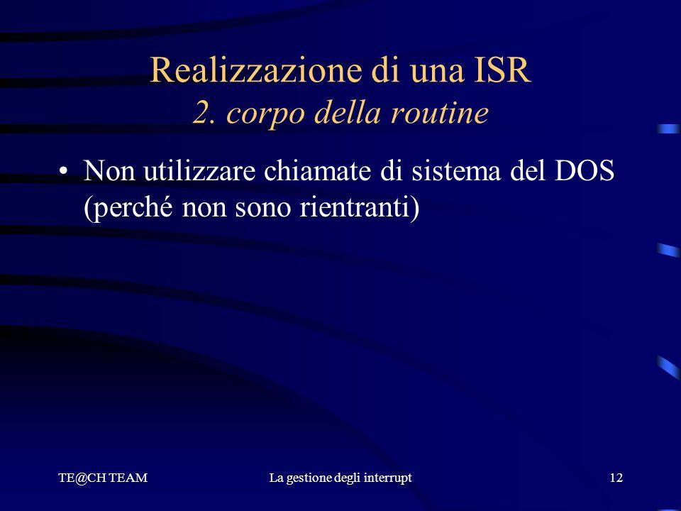 TE@CH TEAMLa gestione degli interrupt12 Realizzazione di una ISR 2. corpo della routine Non utilizzare chiamate di sistema del DOS (perché non sono ri