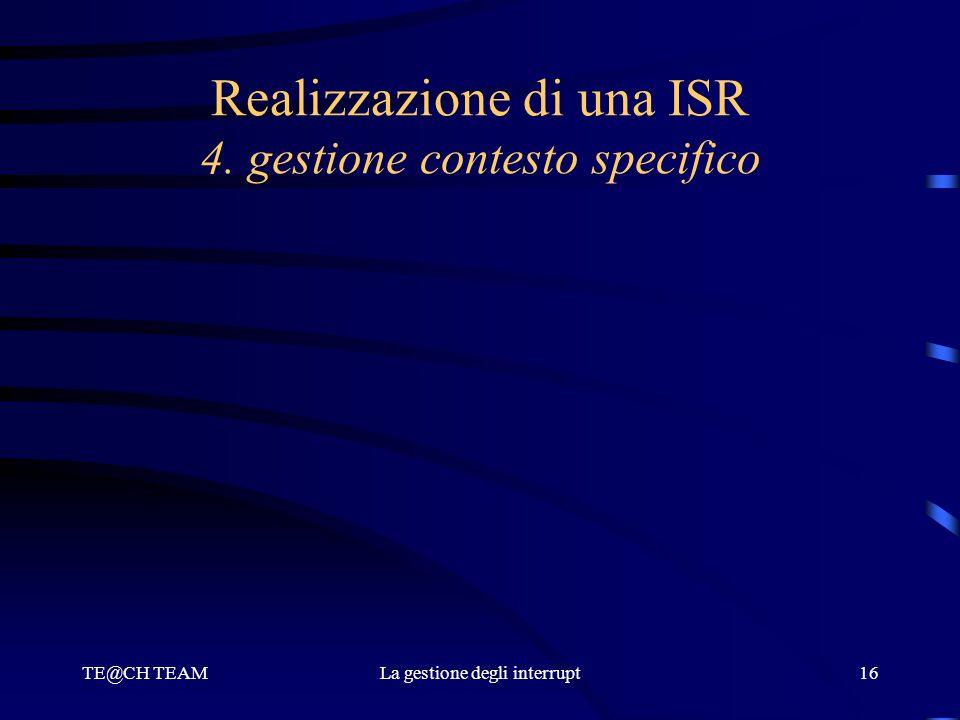 TE@CH TEAMLa gestione degli interrupt16 Realizzazione di una ISR 4. gestione contesto specifico