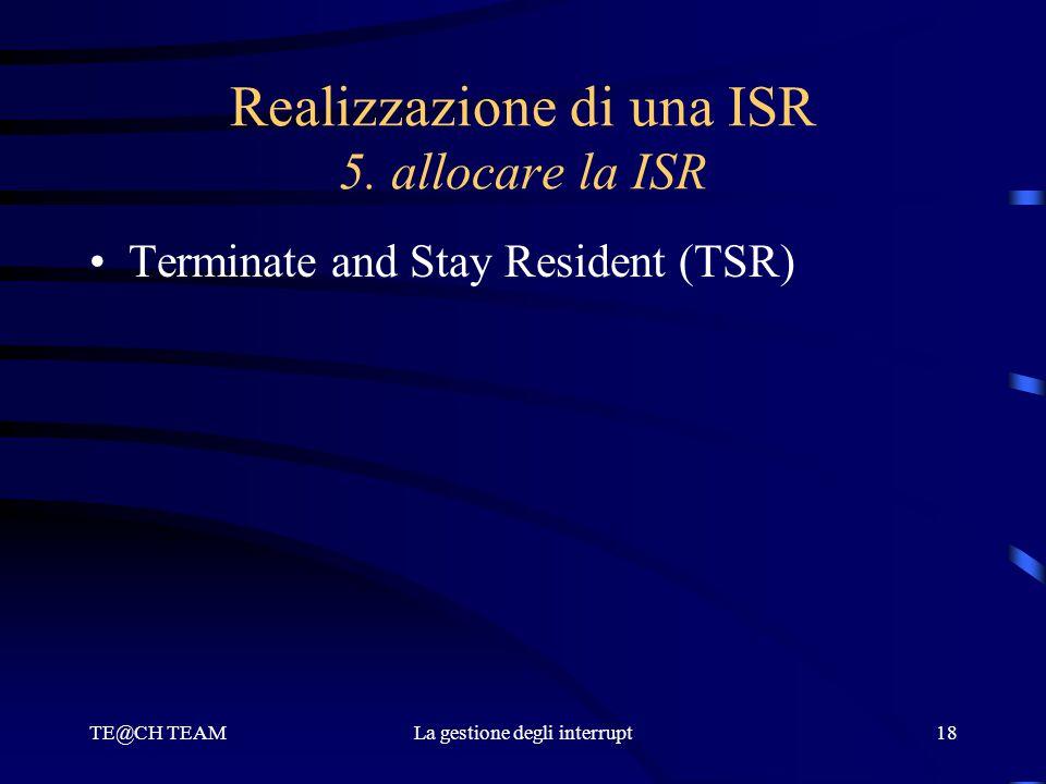 TE@CH TEAMLa gestione degli interrupt18 Realizzazione di una ISR 5. allocare la ISR Terminate and Stay Resident (TSR)