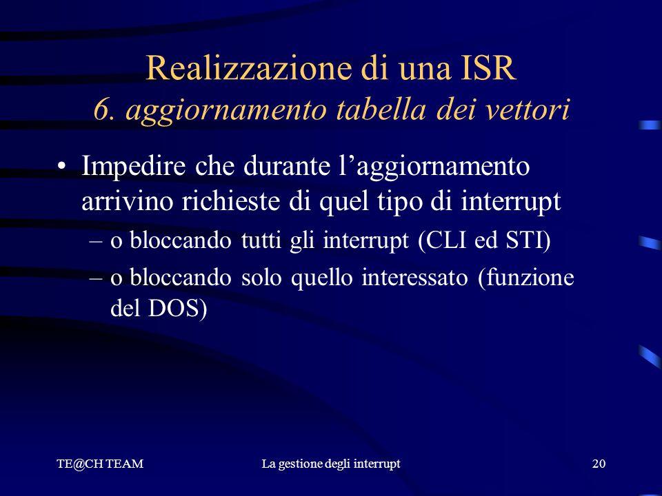 TE@CH TEAMLa gestione degli interrupt20 Realizzazione di una ISR 6. aggiornamento tabella dei vettori Impedire che durante l'aggiornamento arrivino ri