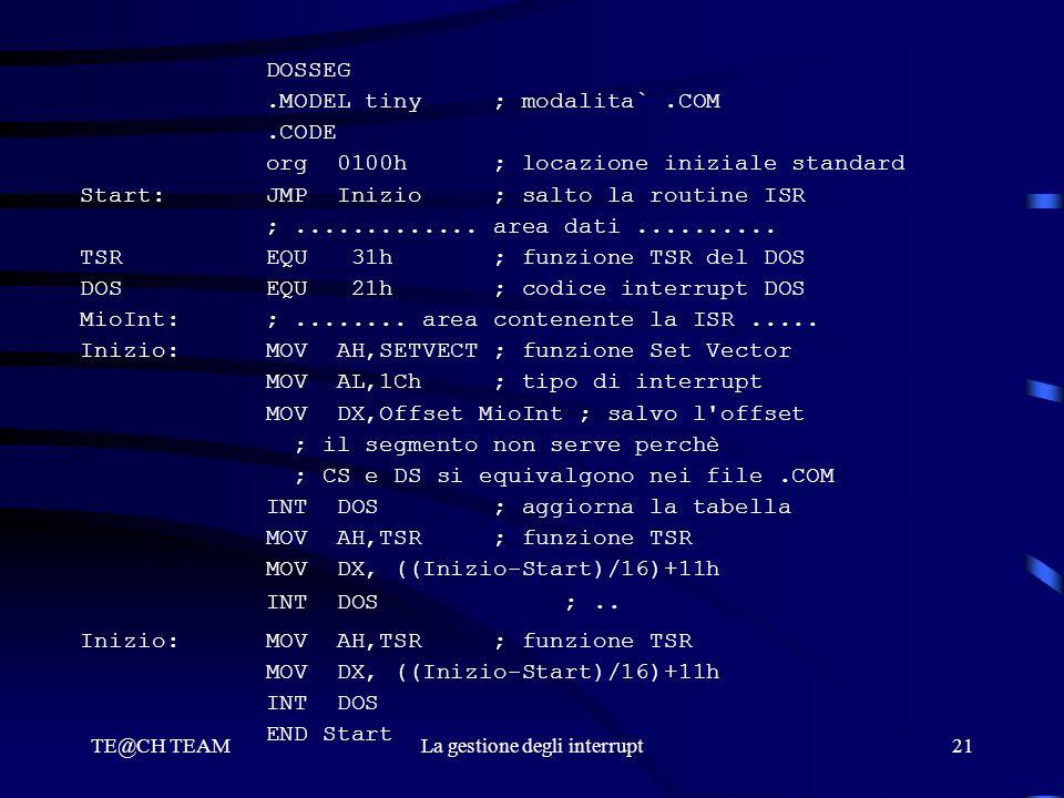 TE@CH TEAMLa gestione degli interrupt21 DOSSEG.MODEL tiny ; modalita`.COM.CODE org 0100h ; locazione iniziale standard Start: JMP Inizio ; salto la ro