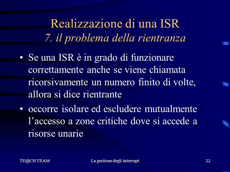 TE@CH TEAMLa gestione degli interrupt22 Realizzazione di una ISR 7. il problema della rientranza Se una ISR è in grado di funzionare correttamente anc