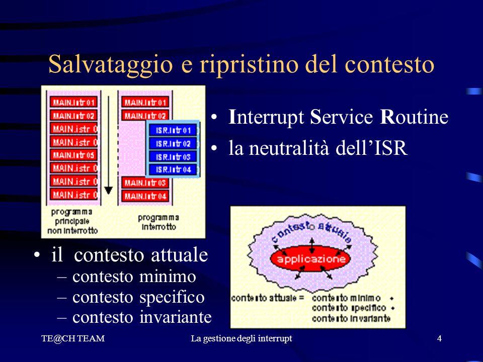 TE@CH TEAMLa gestione degli interrupt4 Salvataggio e ripristino del contesto Interrupt Service Routine la neutralità dell'ISR il contesto attuale –con