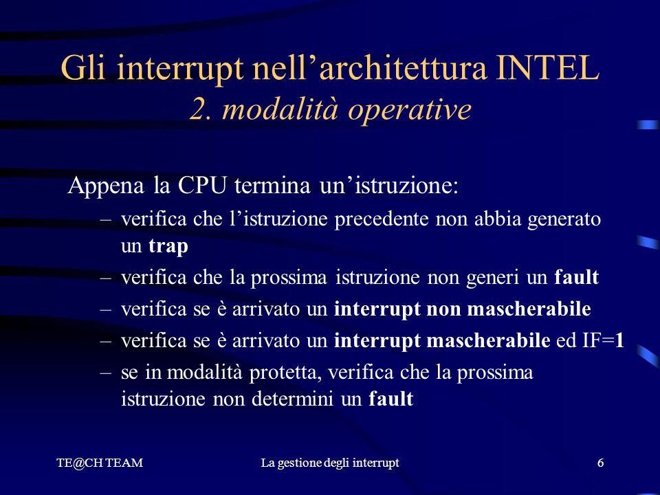 TE@CH TEAMLa gestione degli interrupt6 Gli interrupt nell'architettura INTEL 2. modalità operative Appena la CPU termina un'istruzione: –verifica che