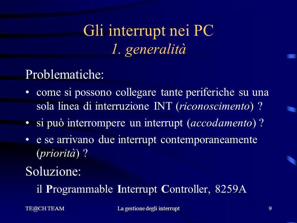 TE@CH TEAMLa gestione degli interrupt9 Gli interrupt nei PC 1. generalità Problematiche: come si possono collegare tante periferiche su una sola linea