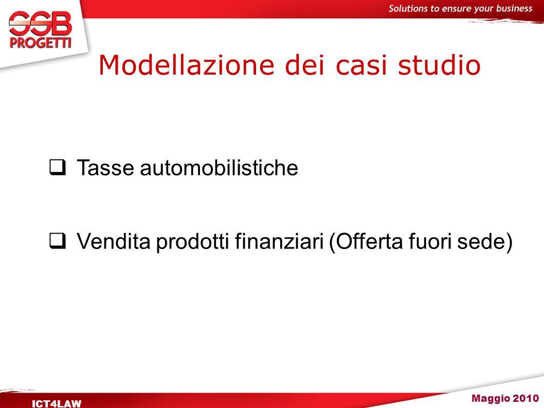 Maggio 2010 ICT4LAW Modellazione dei casi studio  Tasse automobilistiche  Vendita prodotti finanziari (Offerta fuori sede)