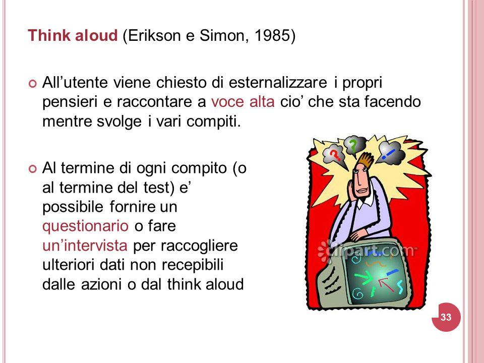 Think aloud (Erikson e Simon, 1985) All'utente viene chiesto di esternalizzare i propri pensieri e raccontare a voce alta cio' che sta facendo mentre