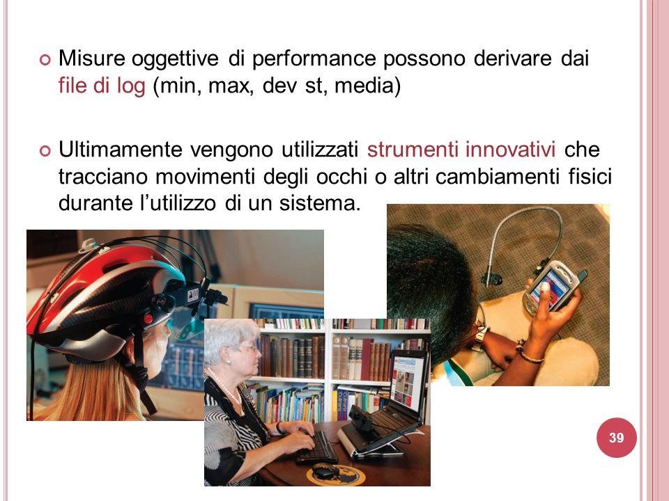 Misure oggettive di performance possono derivare dai file di log (min, max, dev st, media) Ultimamente vengono utilizzati strumenti innovativi che tra