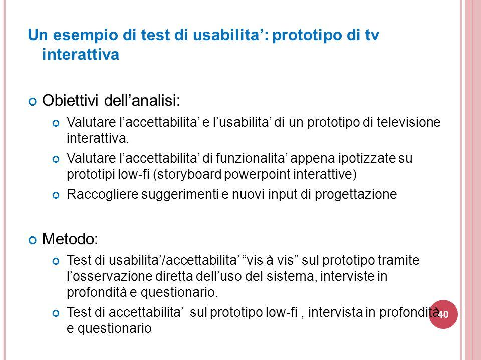 Un esempio di test di usabilita': prototipo di tv interattiva Obiettivi dell'analisi: Valutare l'accettabilita' e l'usabilita' di un prototipo di tele