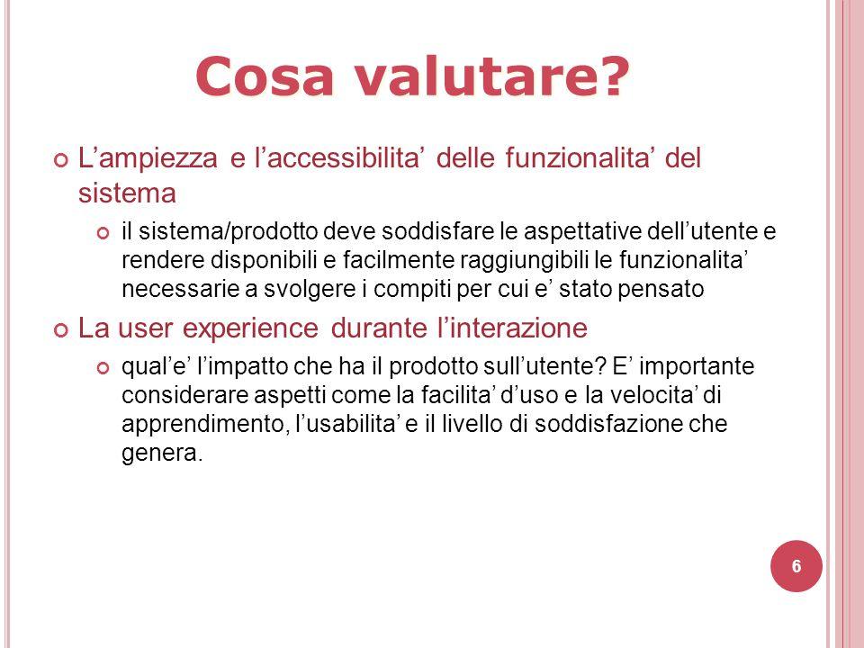 6 Cosa valutare? L'ampiezza e l'accessibilita' delle funzionalita' del sistema il sistema/prodotto deve soddisfare le aspettative dell'utente e render