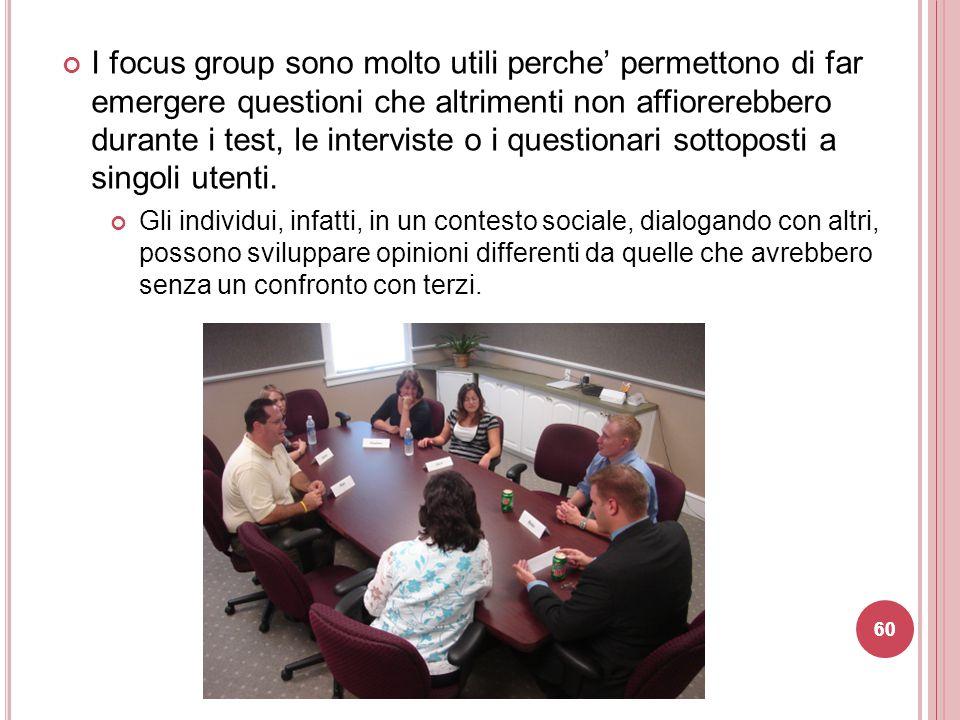 I focus group sono molto utili perche' permettono di far emergere questioni che altrimenti non affiorerebbero durante i test, le interviste o i questi