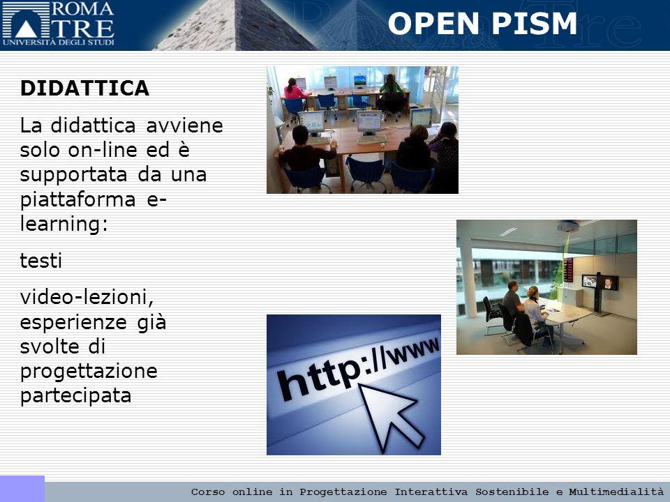OPEN PISM Corso online in Progettazione Interattiva Sostenibile e Multimedialità DIDATTICA La didattica avviene solo on-line ed è supportata da una piattaforma e- learning: testi video-lezioni, esperienze già svolte di progettazione partecipata