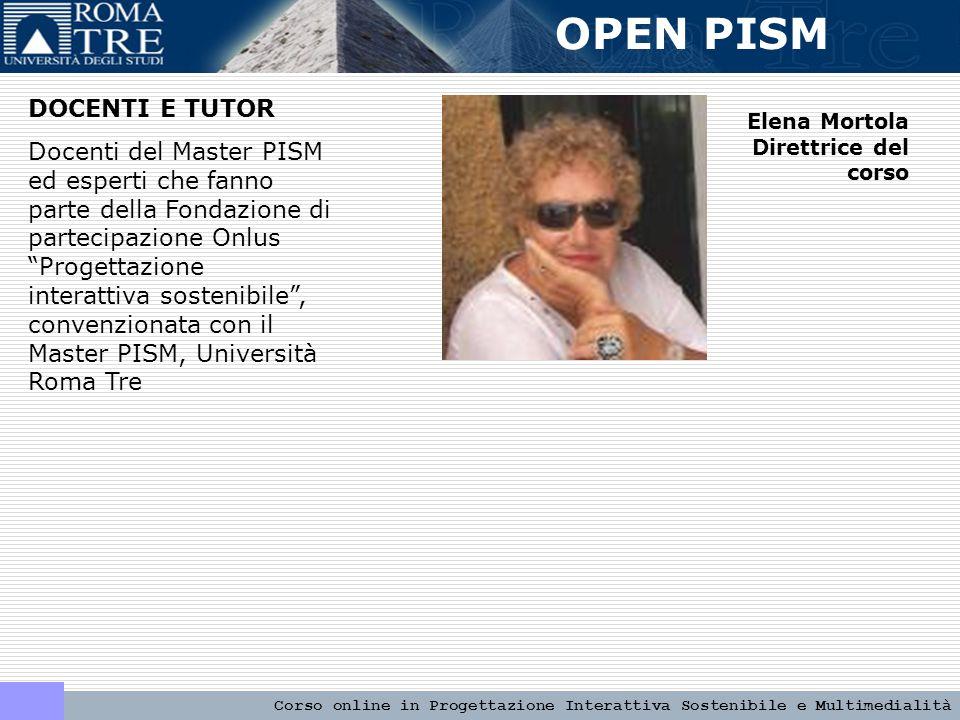 OPEN PISM Corso online in Progettazione Interattiva Sostenibile e Multimedialità DOCENTI E TUTOR Docenti del Master PISM ed esperti che fanno parte della Fondazione di partecipazione Onlus Progettazione interattiva sostenibile , convenzionata con il Master PISM, Università Roma Tre Elena Mortola Direttrice del corso