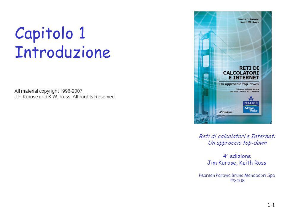 1-1 Capitolo 1 Introduzione Reti di calcolatori e Internet: Un approccio top-down 4 a edizione Jim Kurose, Keith Ross Pearson Paravia Bruno Mondadori