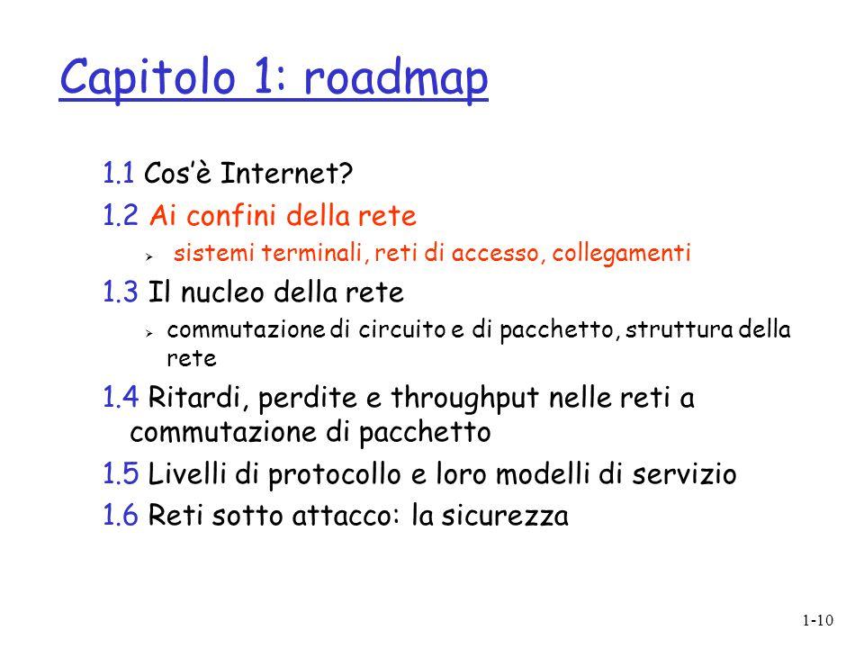 1-10 Capitolo 1: roadmap 1.1 Cos'è Internet? 1.2 Ai confini della rete  sistemi terminali, reti di accesso, collegamenti 1.3 Il nucleo della rete  c
