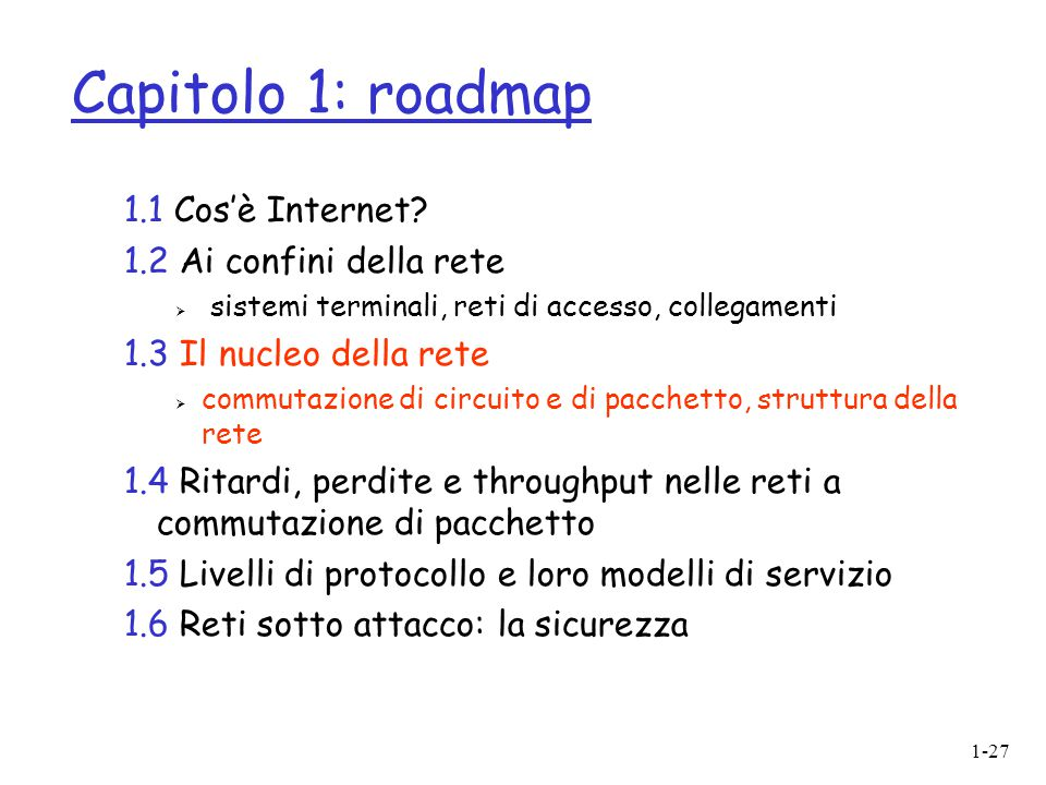 1-27 Capitolo 1: roadmap 1.1 Cos'è Internet? 1.2 Ai confini della rete  sistemi terminali, reti di accesso, collegamenti 1.3 Il nucleo della rete  c