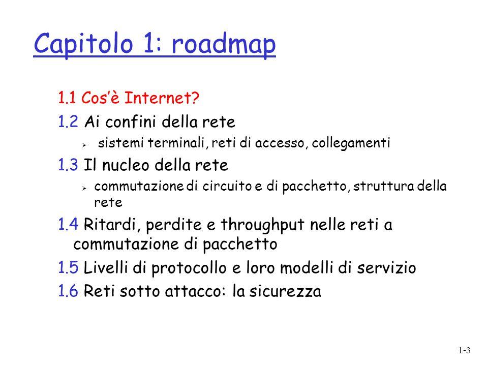 1-3 Capitolo 1: roadmap 1.1 Cos'è Internet? 1.2 Ai confini della rete  sistemi terminali, reti di accesso, collegamenti 1.3 Il nucleo della rete  co