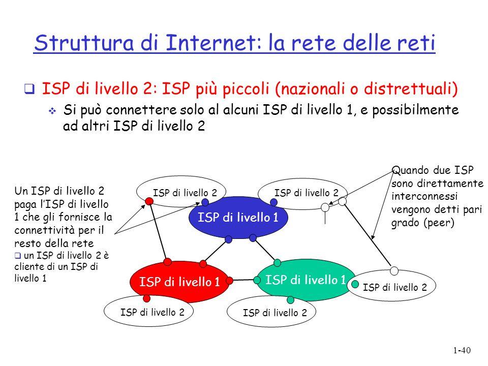 1-40 Struttura di Internet: la rete delle reti  ISP di livello 2: ISP più piccoli (nazionali o distrettuali)  Si può connettere solo al alcuni ISP d