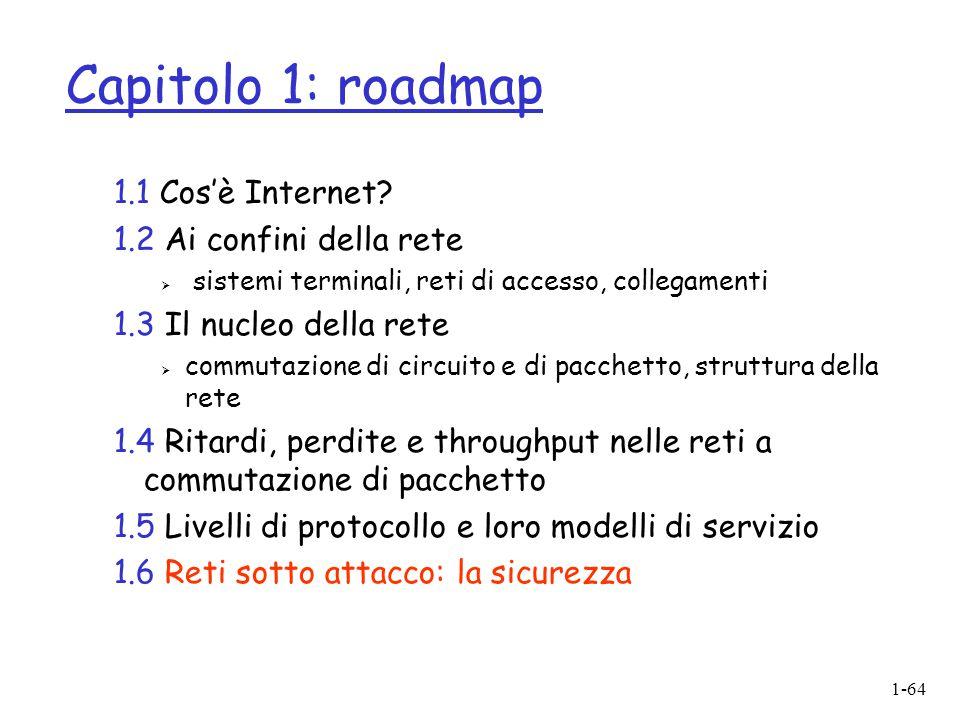 1-64 Capitolo 1: roadmap 1.1 Cos'è Internet? 1.2 Ai confini della rete  sistemi terminali, reti di accesso, collegamenti 1.3 Il nucleo della rete  c