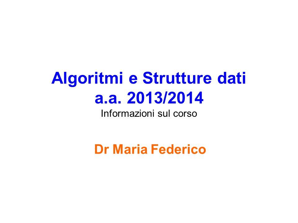 Algoritmi e Strutture dati Informazioni sul corso Università degli studi di Ferrara Maria Federico 12 Programma del corso 3.Strutture dati statiche [slide; 2.1 Crescenzi] Array, record 4.Algoritmi di ordinamento su array Iterativi: selection sort, insertion sort, bubble sort [2 Cormen + 2.2 Crescenzi)] Ricorsivi: merge sort, quick sort [4, 7-(7.3); 2.5 Crescenzi] –Tempo lineare: Counting sort, Radix sort, Bucket sort [8] 5.Algoritmi di ricerca su array [2.4 Crescenzi] Ricerca lineare, ricerca binaria
