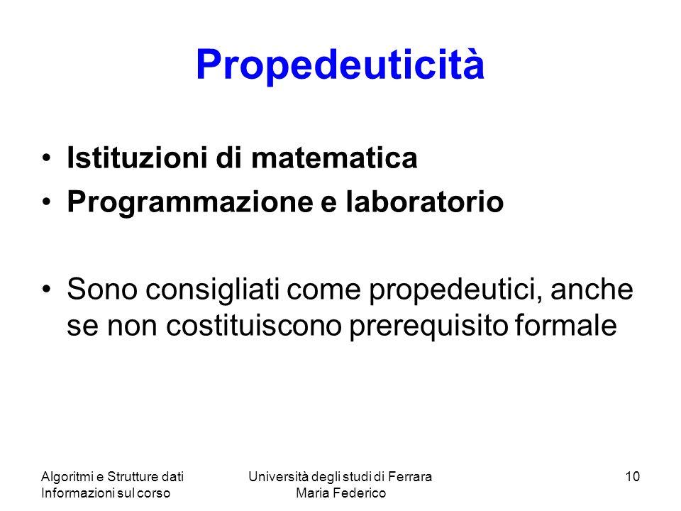 Algoritmi e Strutture dati Informazioni sul corso Università degli studi di Ferrara Maria Federico 10 Propedeuticità Istituzioni di matematica Programmazione e laboratorio Sono consigliati come propedeutici, anche se non costituiscono prerequisito formale