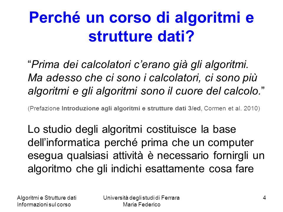 Algoritmi e Strutture dati Informazioni sul corso Università degli studi di Ferrara Maria Federico 4 Perché un corso di algoritmi e strutture dati.