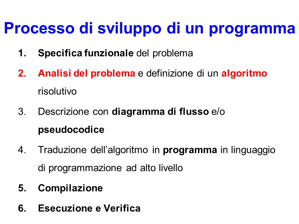 Processo di sviluppo di un programma 1.Specifica funzionale del problema 2.Analisi del problema e definizione di un algoritmo risolutivo 3.Descrizione con diagramma di flusso e/o pseudocodice 4.Traduzione dell'algoritmo in programma in linguaggio di programmazione ad alto livello 5.Compilazione 6.Esecuzione e Verifica