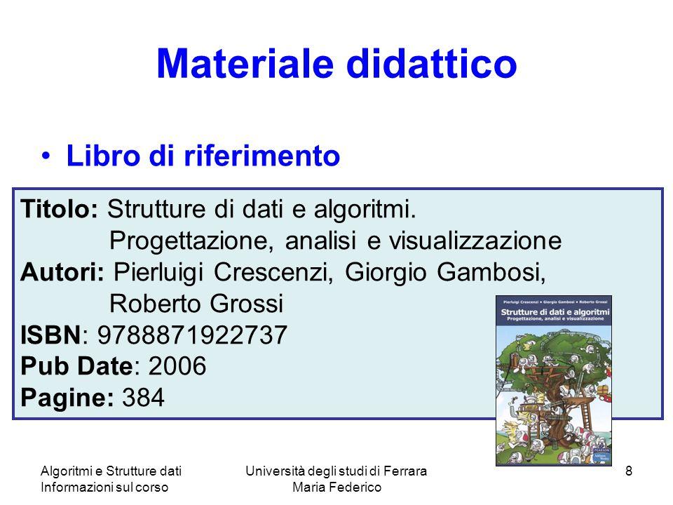 Algoritmi e Strutture dati Informazioni sul corso Università degli studi di Ferrara Maria Federico 8 Materiale didattico Libro di riferimento Titolo: Strutture di dati e algoritmi.