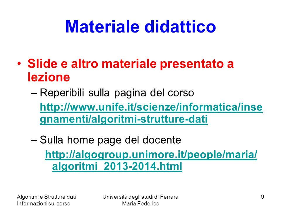 Algoritmi e Strutture dati Informazioni sul corso Università degli studi di Ferrara Maria Federico 9 Materiale didattico Slide e altro materiale prese