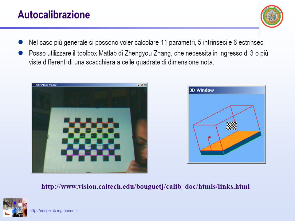 http://imagelab.ing.unimo.it Autocalibrazione Nel caso più generale si possono voler calcolare 11 parametri, 5 intrinseci e 6 estrinseci Posso utilizz
