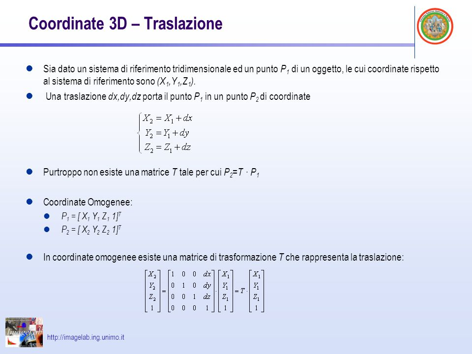 http://imagelab.ing.unimo.it Scala Analogamente possiamo definire la matrice che rappresenta una variazione di scala di un oggetto Matrici di trasformazione inverse : per ogni trasformazione definita mediante una matrice T è possibile ottenere la trasformazione inversa invertendo la matrice stessa: T -1 Traslazione: Scala: