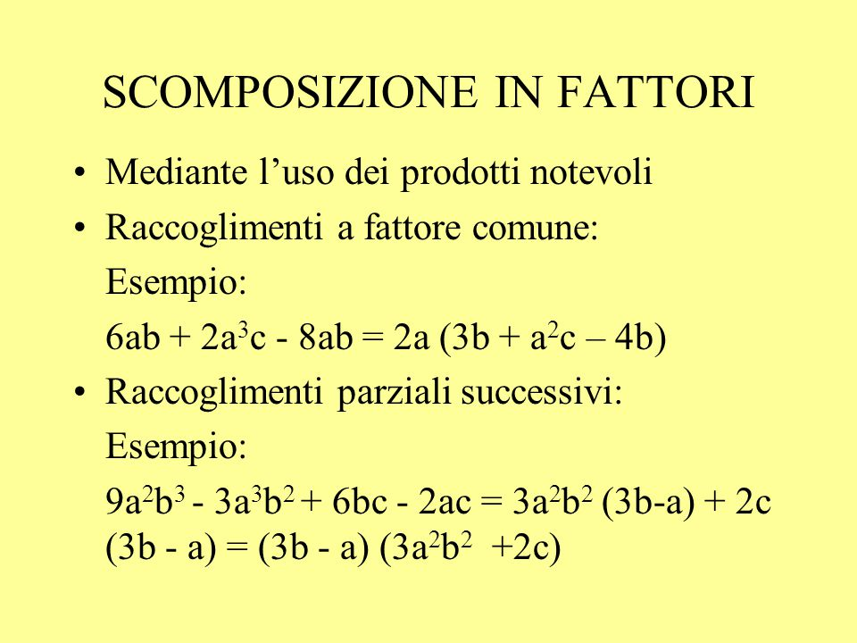 SCOMPOSIZIONE IN FATTORI Mediante l'uso dei prodotti notevoli Raccoglimenti a fattore comune: Esempio: 6ab + 2a 3 c - 8ab = 2a (3b + a 2 c – 4b) Racco