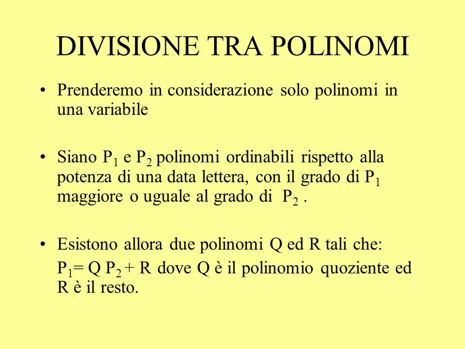 DIVISIONE TRA POLINOMI Prenderemo in considerazione solo polinomi in una variabile Siano P 1 e P 2 polinomi ordinabili rispetto alla potenza di una da
