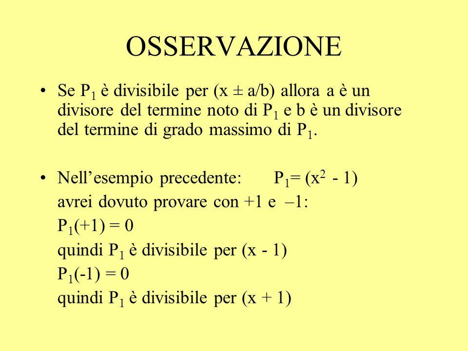 OSSERVAZIONE Se P 1 è divisibile per (x ± a/b) allora a è un divisore del termine noto di P 1 e b è un divisore del termine di grado massimo di P 1. N