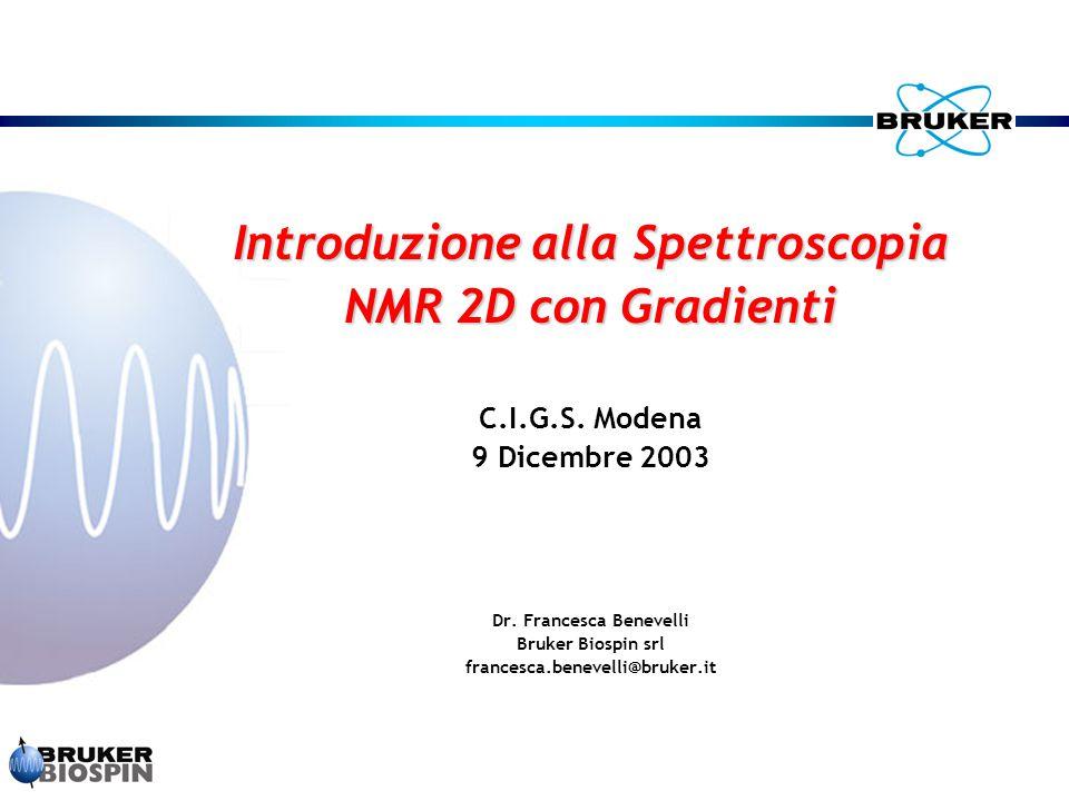 Introduzione alla Spettroscopia NMR 2D con Gradienti C.I.G.S. Modena 9 Dicembre 2003 Dr. Francesca Benevelli Bruker Biospin srl francesca.benevelli@br
