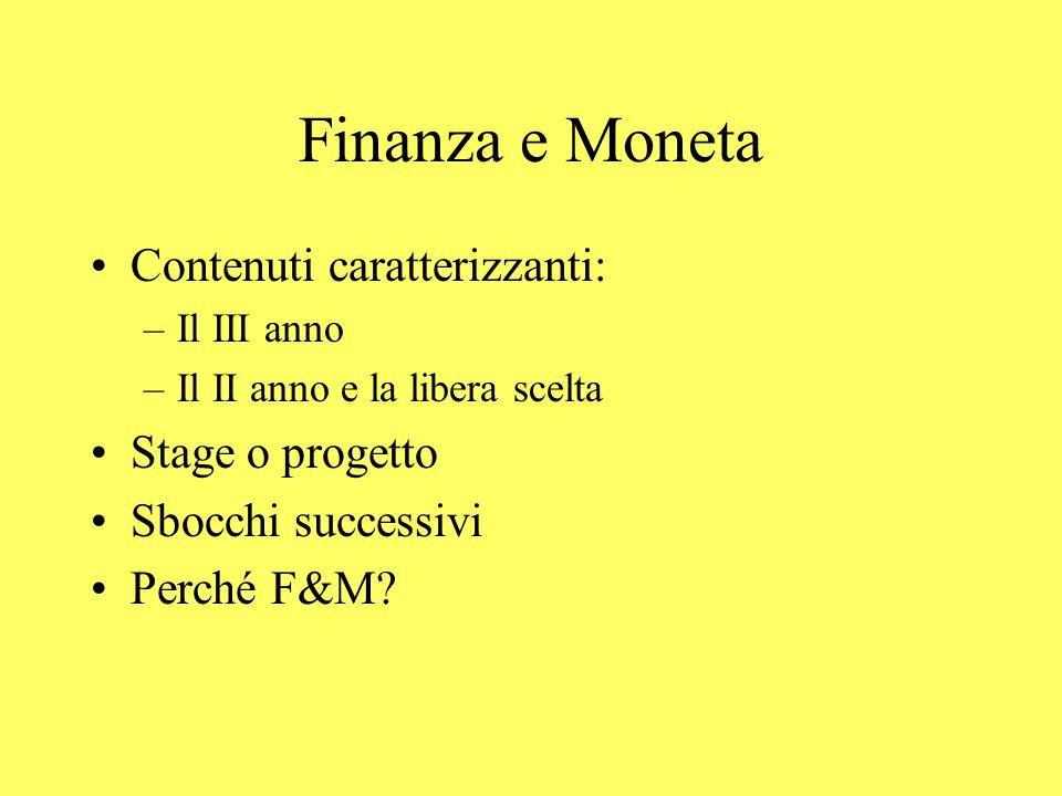 Finanza e Moneta Contenuti caratterizzanti: –Il III anno –Il II anno e la libera scelta Stage o progetto Sbocchi successivi Perché F&M