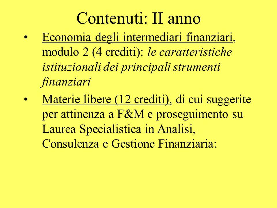 Contenuti: II anno Economia degli intermediari finanziari, modulo 2 (4 crediti): le caratteristiche istituzionali dei principali strumenti finanziari Materie libere (12 crediti), di cui suggerite per attinenza a F&M e proseguimento su Laurea Specialistica in Analisi, Consulenza e Gestione Finanziaria: