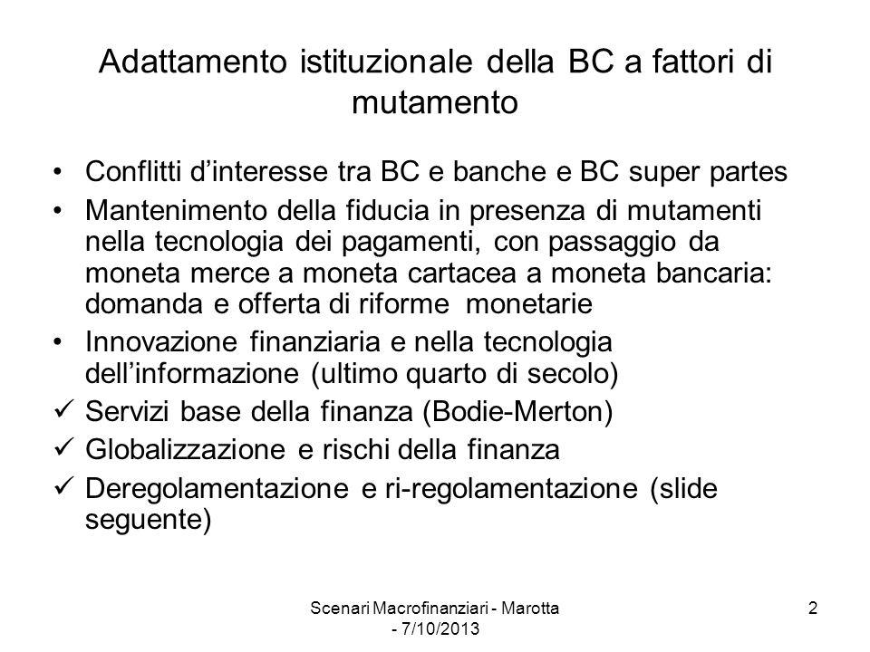 Scenari Macrofinanziari - Marotta - 7/10/2013 2 Adattamento istituzionale della BC a fattori di mutamento Conflitti d'interesse tra BC e banche e BC super partes Mantenimento della fiducia in presenza di mutamenti nella tecnologia dei pagamenti, con passaggio da moneta merce a moneta cartacea a moneta bancaria: domanda e offerta di riforme monetarie Innovazione finanziaria e nella tecnologia dell'informazione (ultimo quarto di secolo) Servizi base della finanza (Bodie-Merton) Globalizzazione e rischi della finanza Deregolamentazione e ri-regolamentazione (slide seguente)