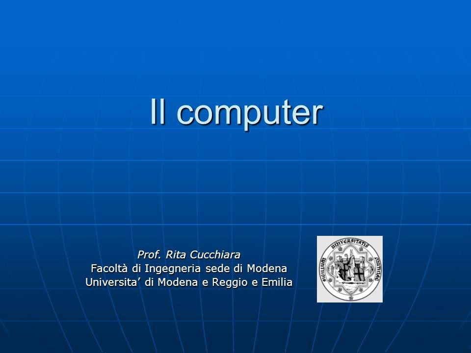 Il computer Il computer Prof. Rita Cucchiara Facoltà di Ingegneria sede di Modena Universita' di Modena e Reggio e Emilia