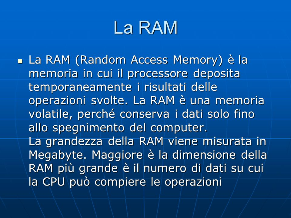 La RAM La RAM (Random Access Memory) è la memoria in cui il processore deposita temporaneamente i risultati delle operazioni svolte. La RAM è una memo