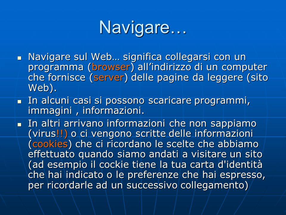 Navigare… Navigare sul Web… significa collegarsi con un programma (browser) all'indirizzo di un computer che fornisce (server) delle pagine da leggere