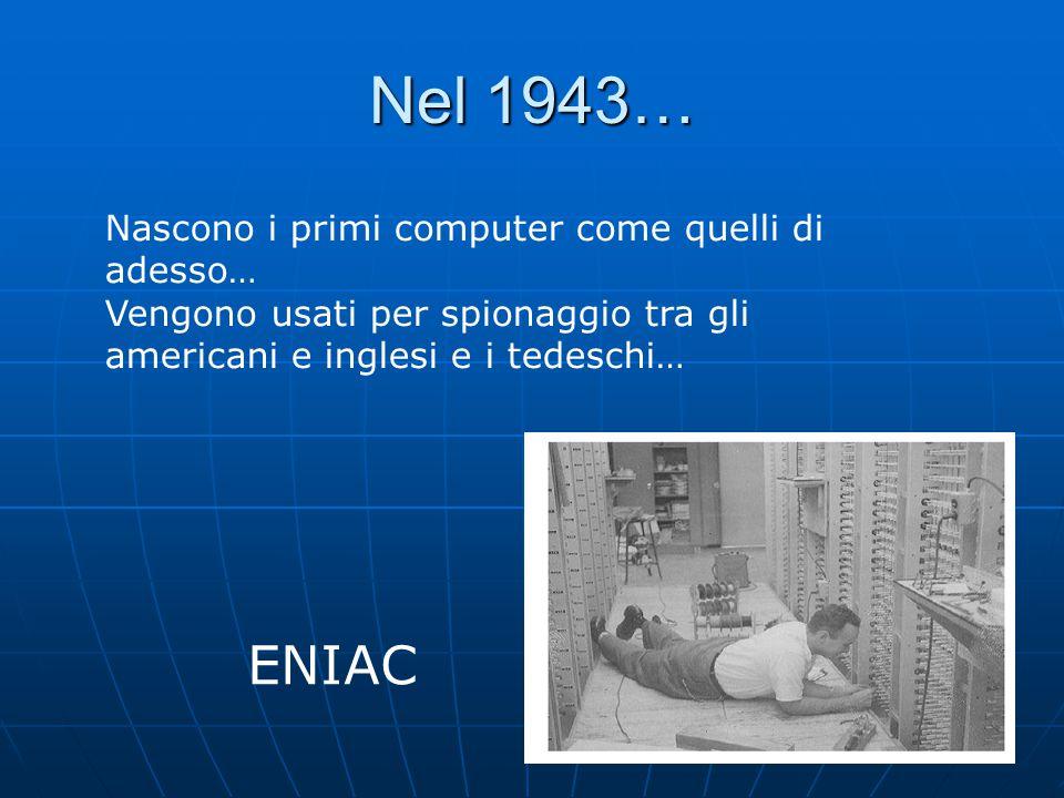 Nel 1943… Nascono i primi computer come quelli di adesso… Vengono usati per spionaggio tra gli americani e inglesi e i tedeschi… ENIAC